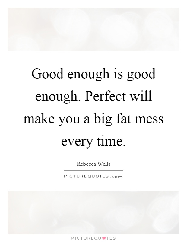 Good enough is good enough. Perfect will make you a big fat mess every time Picture Quote #1