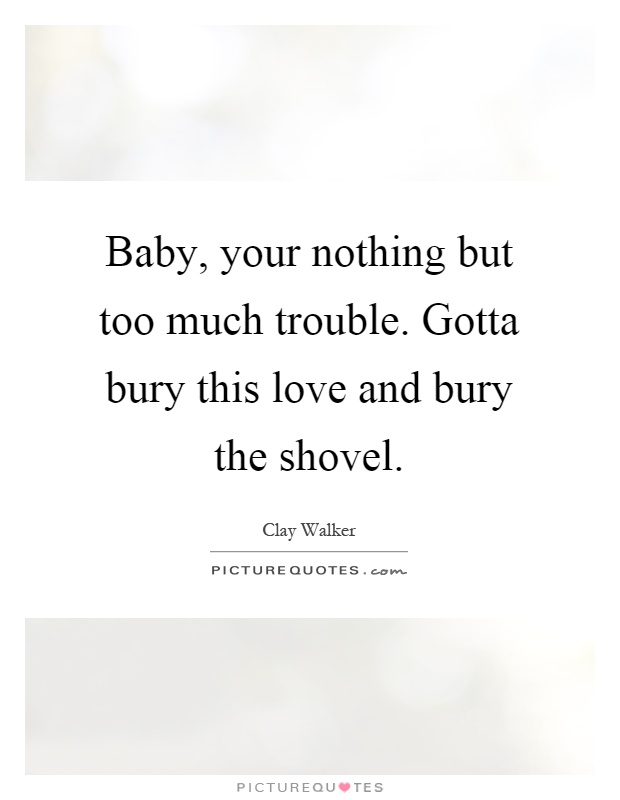 Baby, your nothing but too much trouble. Gotta bury this love and bury the shovel Picture Quote #1