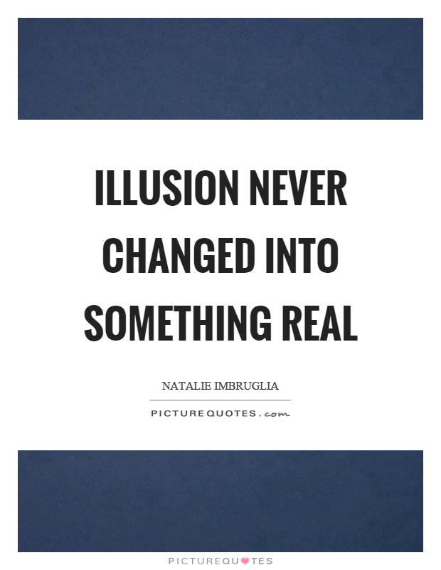Illusion never changed into something real Picture Quote #1