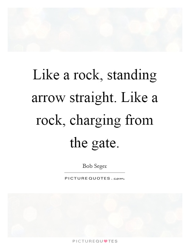 Like a rock, standing arrow straight. Like a rock, charging from the gate Picture Quote #1