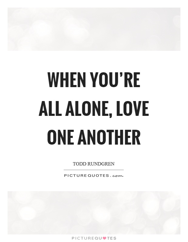 When you're all alone, love one another Picture Quote #1