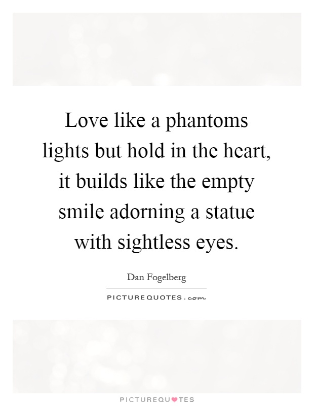 Love like a phantoms lights but hold in the heart, it builds like the empty smile adorning a statue with sightless eyes Picture Quote #1
