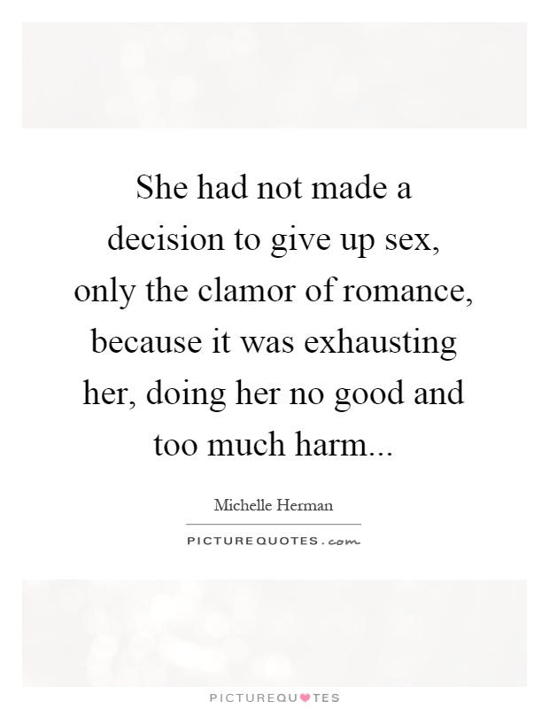 She had not made a decision to give up sex, only the clamor of romance,  because it was exhausting her, doing her no good and too much harm
