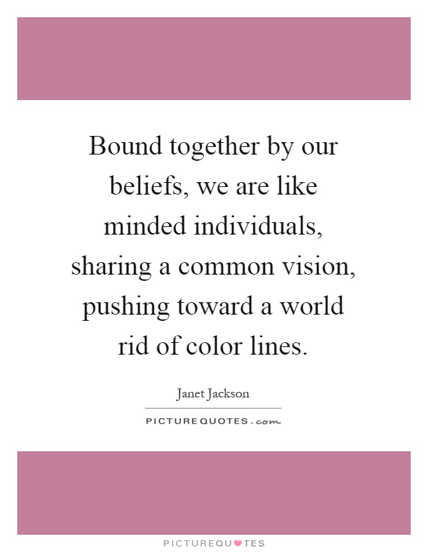 Bound together by our beliefs, we are like minded individuals, sharing a common vision, pushing toward a world rid of color lines Picture Quote #1