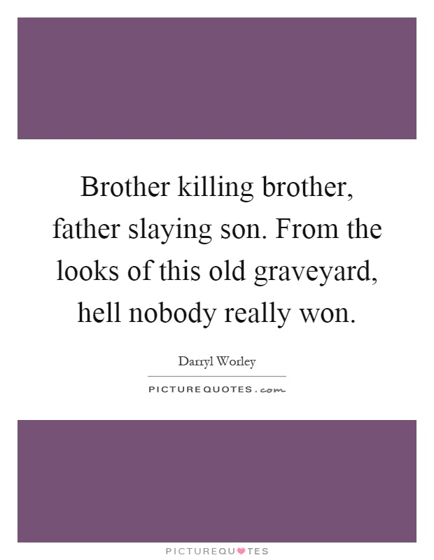 Brother killing brother, father slaying son. From the looks of this old graveyard, hell nobody really won Picture Quote #1
