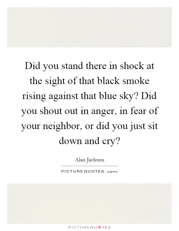 Did you stand there in shock at the sight of that black smoke rising against that blue sky? Did you shout out in anger, in fear of your neighbor, or did you just sit down and cry? Picture Quote #1