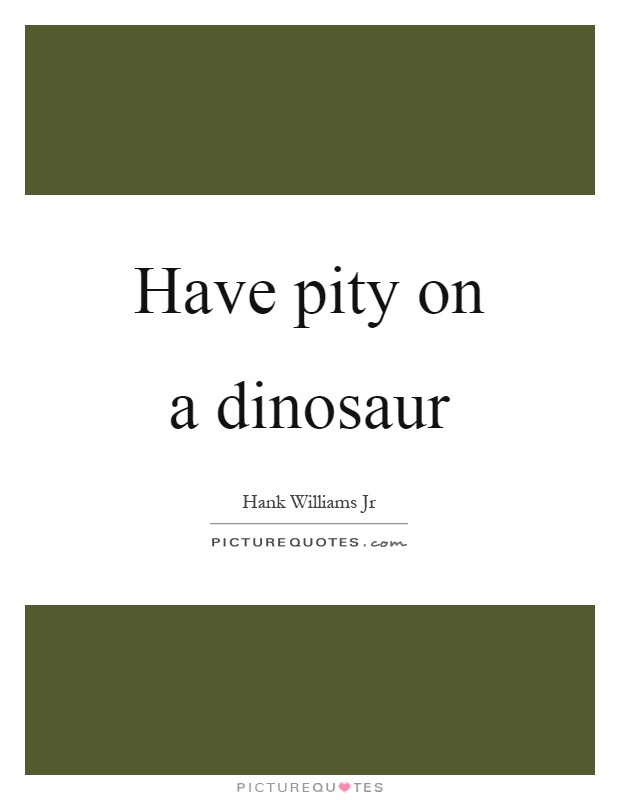 Have pity on a dinosaur Picture Quote #1