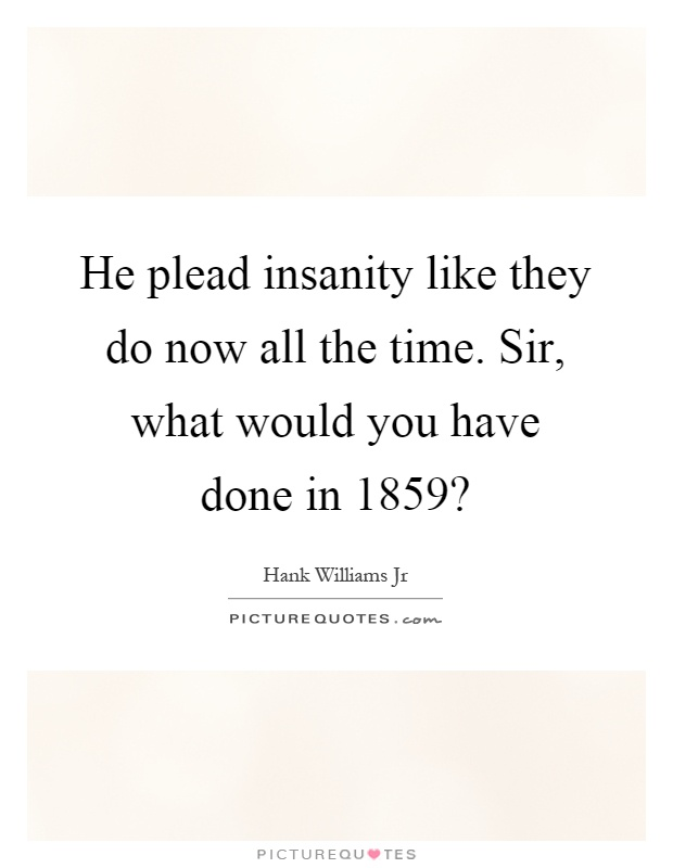 He plead insanity like they do now all the time. Sir, what would you have done in 1859? Picture Quote #1