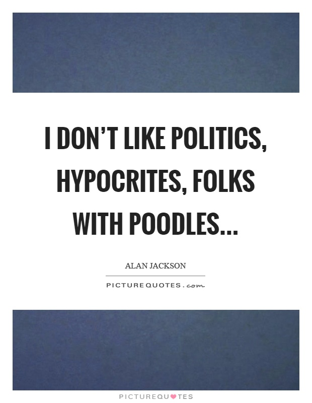 I don't like politics, hypocrites, folks with poodles Picture Quote #1