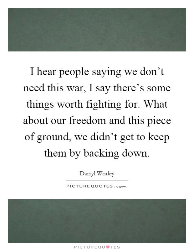I hear people saying we don't need this war, I say there's some things worth fighting for. What about our freedom and this piece of ground, we didn't get to keep them by backing down Picture Quote #1