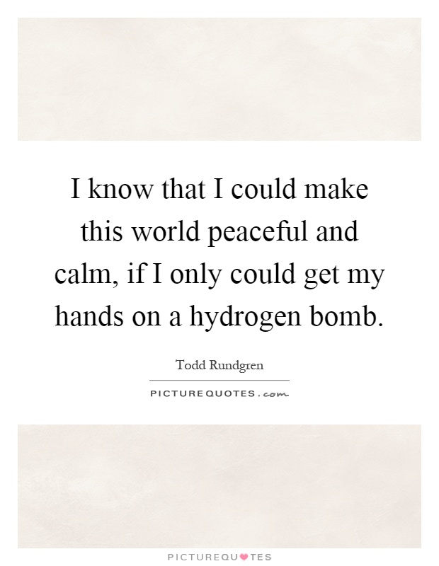 I know that I could make this world peaceful and calm, if I only could get my hands on a hydrogen bomb Picture Quote #1