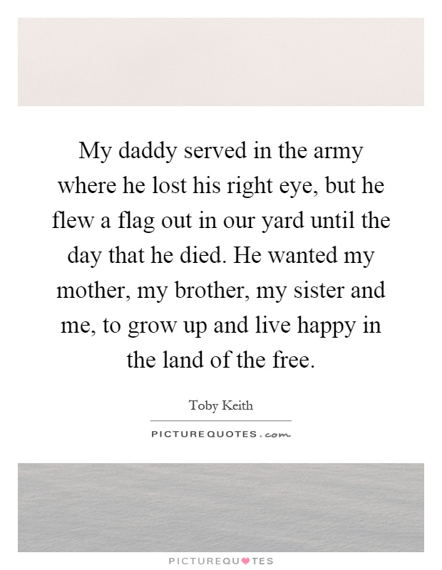 My daddy served in the army where he lost his right eye, but he flew a flag out in our yard until the day that he died. He wanted my mother, my brother, my sister and me, to grow up and live happy in the land of the free Picture Quote #1