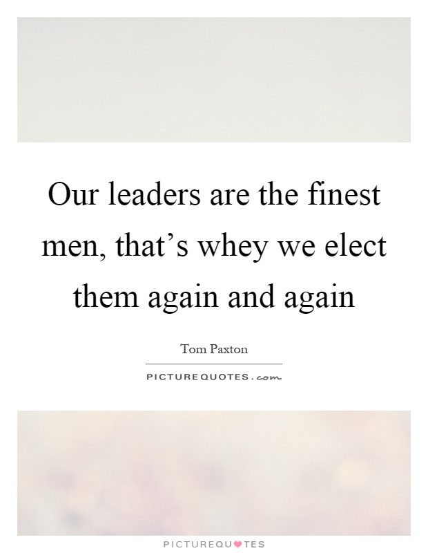 Our leaders are the finest men, that's whey we elect them again and again Picture Quote #1