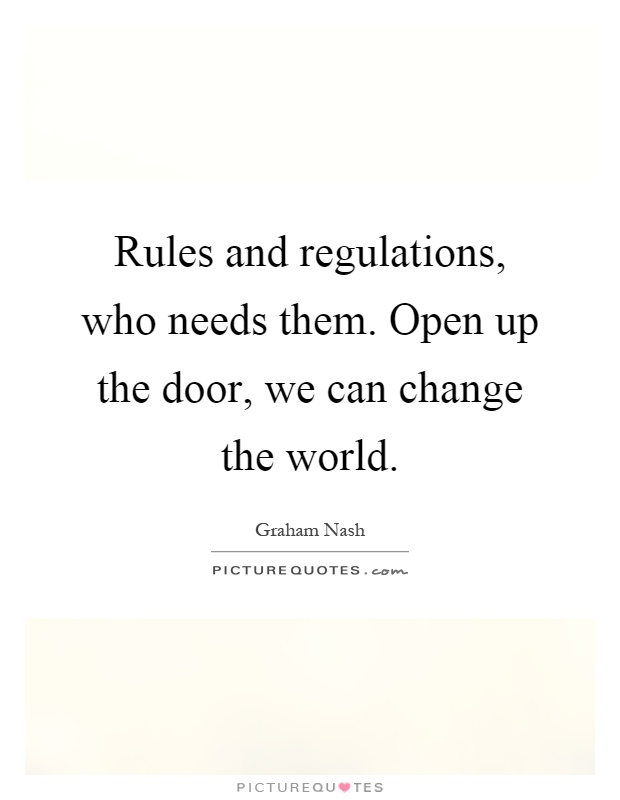 Rules and regulations, who needs them. Open up the door, we can change the world Picture Quote #1
