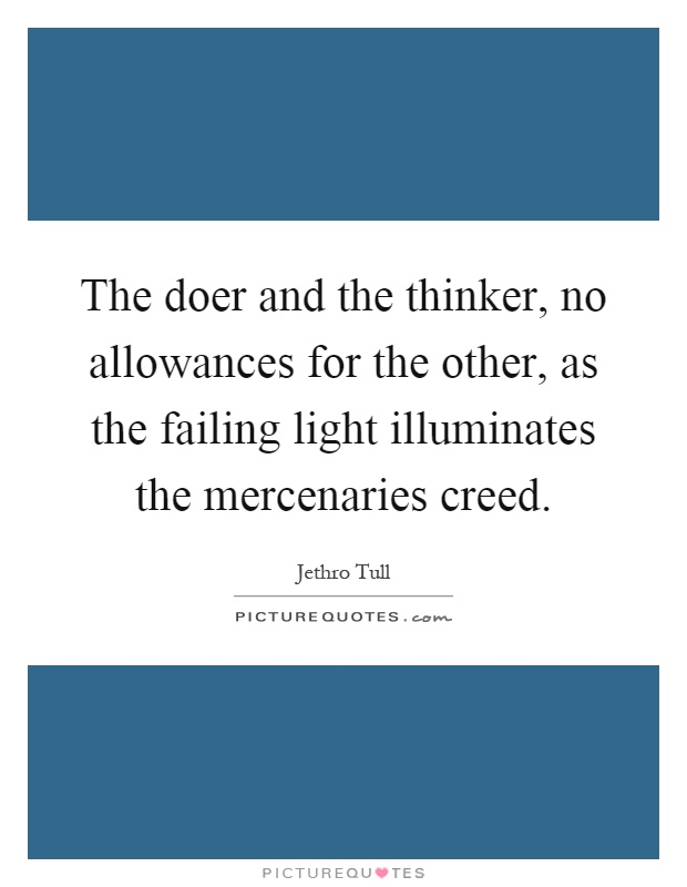 The doer and the thinker, no allowances for the other, as the failing light illuminates the mercenaries creed Picture Quote #1
