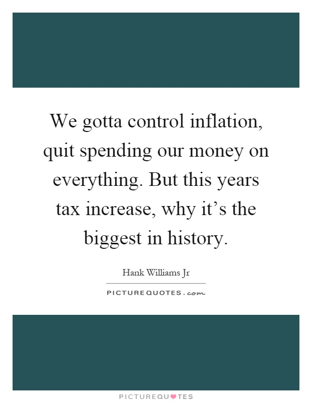 We gotta control inflation, quit spending our money on everything. But this years tax increase, why it's the biggest in history Picture Quote #1