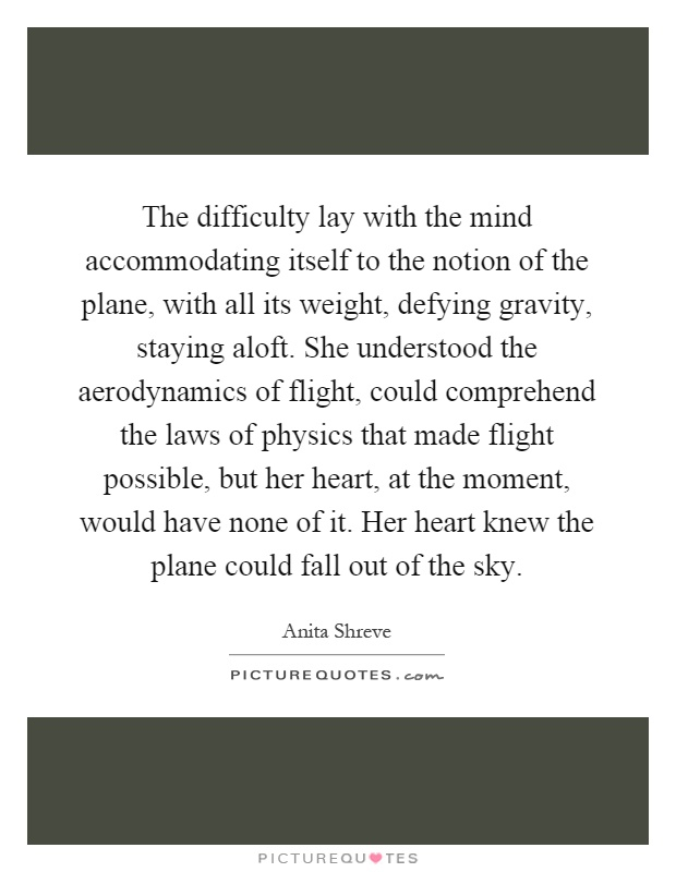 The difficulty lay with the mind accommodating itself to the notion of the plane, with all its weight, defying gravity, staying aloft. She understood the aerodynamics of flight, could comprehend the laws of physics that made flight possible, but her heart, at the moment, would have none of it. Her heart knew the plane could fall out of the sky Picture Quote #1