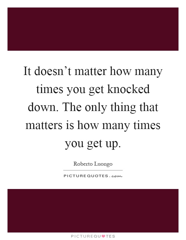 It doesn't matter how many times you get knocked down. The only thing that matters is how many times you get up Picture Quote #1