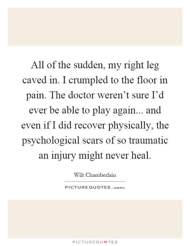 All of the sudden, my right leg caved in. I crumpled to the floor in pain. The doctor weren't sure I'd ever be able to play again... and even if I did recover physically, the psychological scars of so traumatic an injury might never heal Picture Quote #1