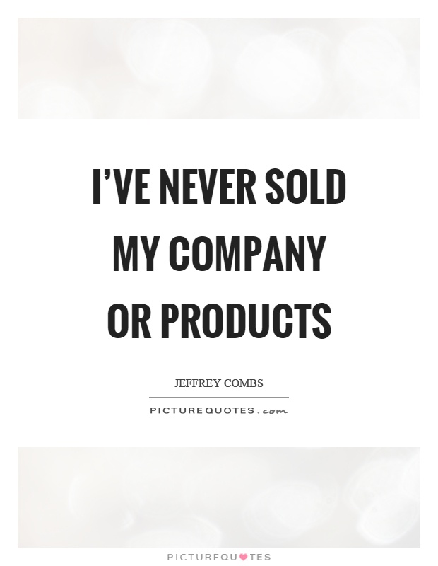 I've never sold my company or products Picture Quote #1