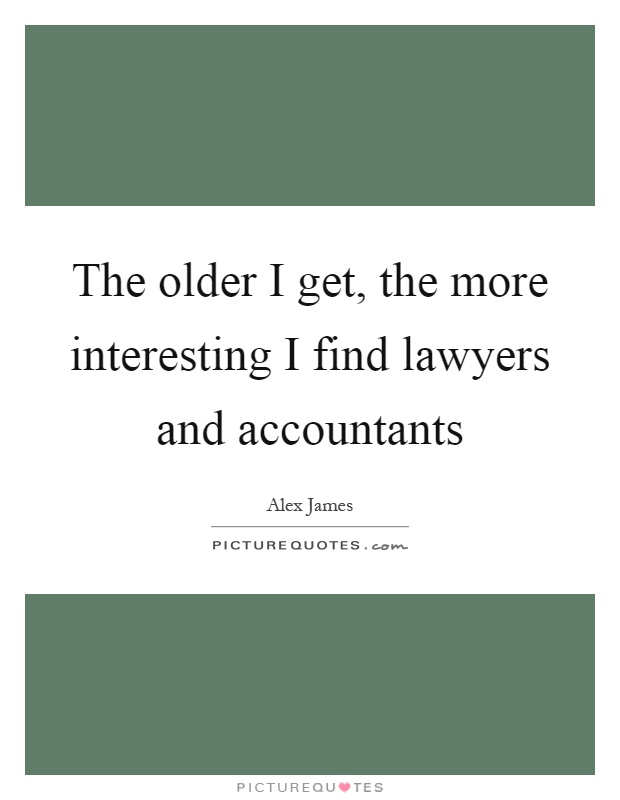 The older I get, the more interesting I find lawyers and accountants Picture Quote #1