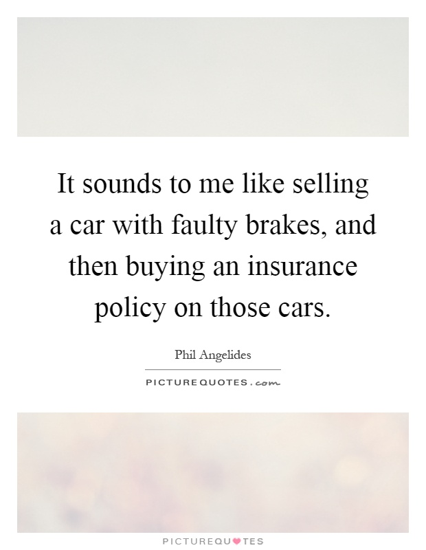It sounds to me like selling a car with faulty brakes, and then buying an insurance policy on those cars Picture Quote #1