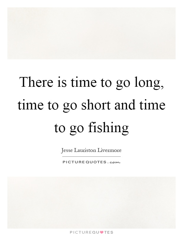 There is time to go long, time to go short and time to go fishing Picture Quote #1