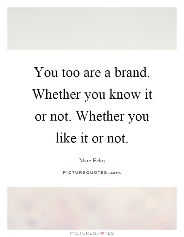 You too are a brand. Whether you know it or not. Whether you like it or not Picture Quote #1
