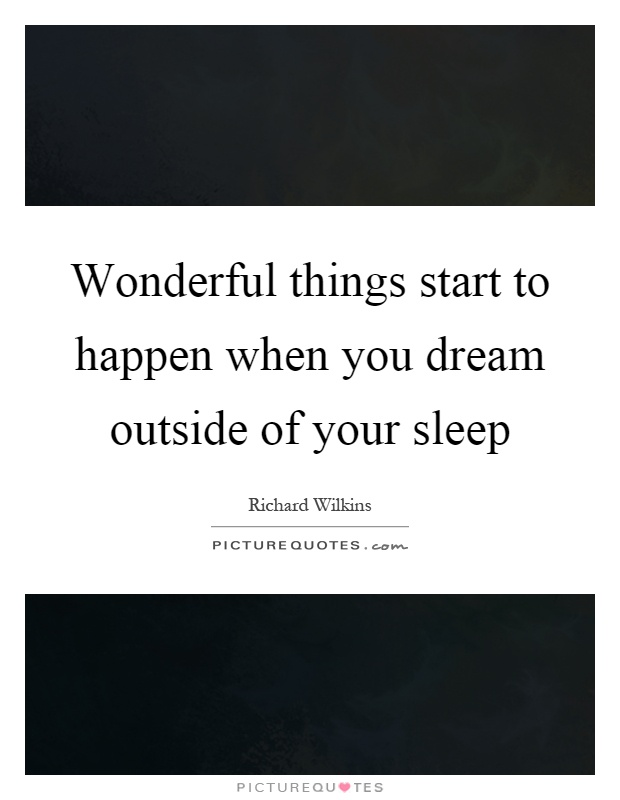 Wonderful things start to happen when you dream outside of your sleep Picture Quote #1