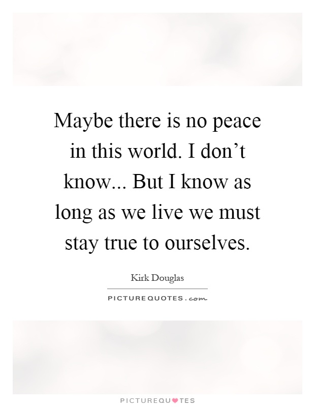 Maybe there is no peace in this world. I don't know... But I know as long as we live we must stay true to ourselves Picture Quote #1