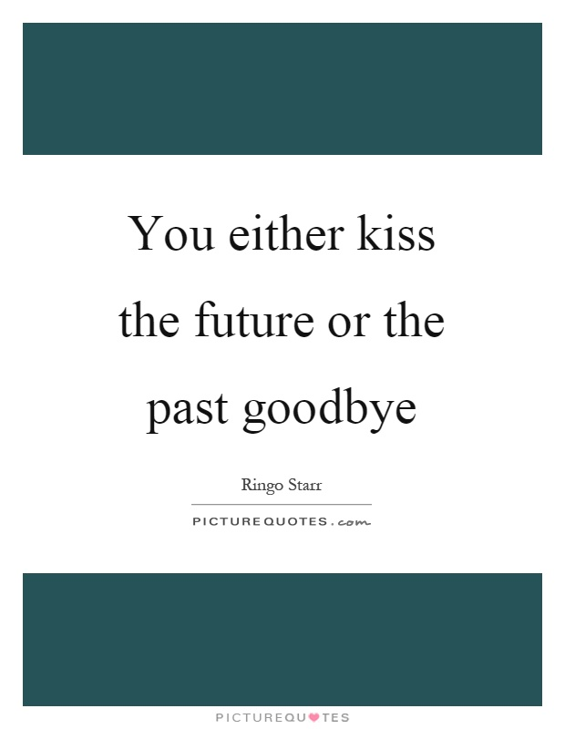 you either kiss the future or the past goodbye picture quotes