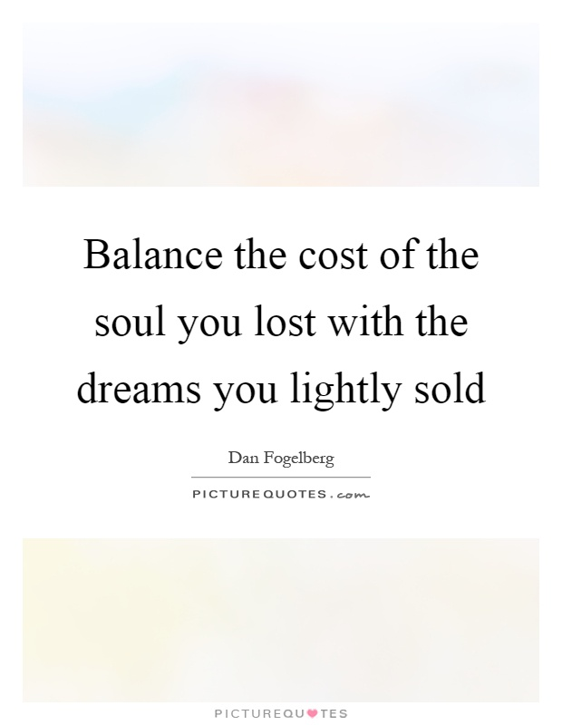 Balance the cost of the soul you lost with the dreams you lightly sold Picture Quote #1