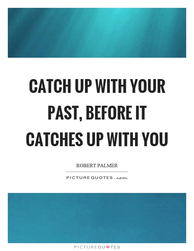 Catch up with your past, before it catches up with you Picture Quote #1