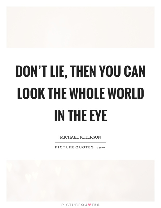 Don't lie, then you can look the whole world in the eye Picture Quote #1