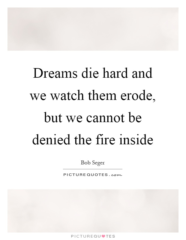 Dreams die hard and we watch them erode, but we cannot be denied the fire inside Picture Quote #1