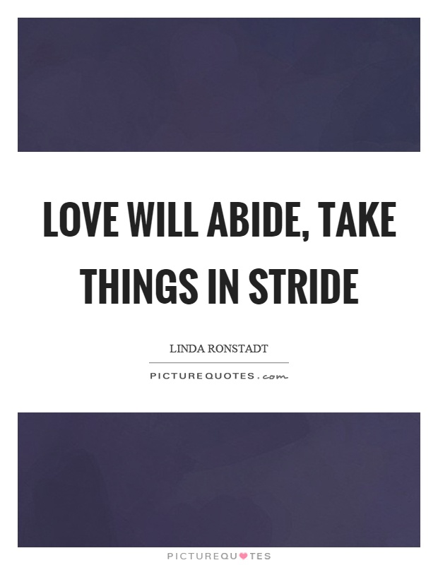 Love will abide, take things in stride Picture Quote #1