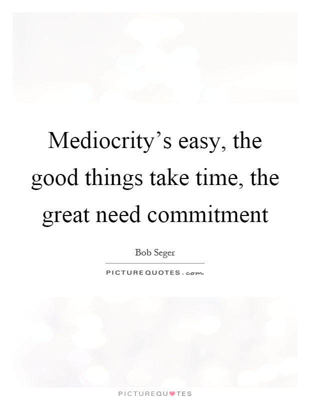 Mediocrity's easy, the good things take time, the great need commitment Picture Quote #1