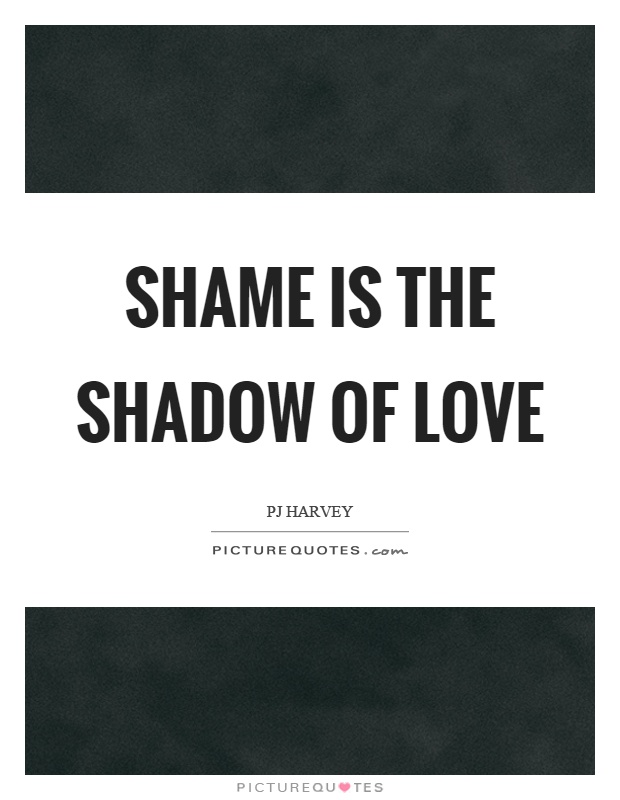 Shame is the shadow of love Picture Quote #1