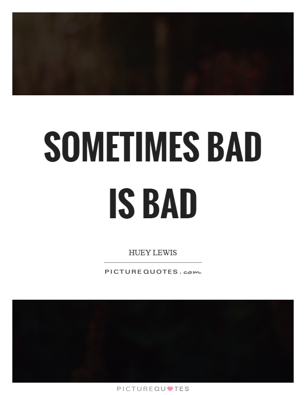 Sometimes bad is bad Picture Quote #1
