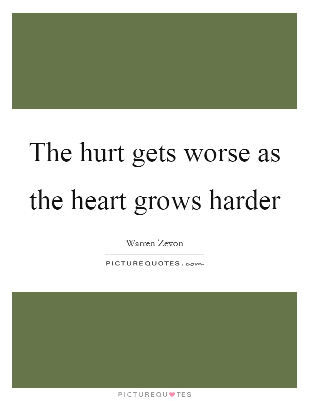 The hurt gets worse as the heart grows harder Picture Quote #1