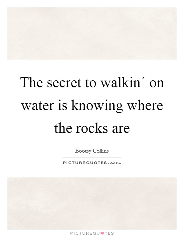 The secret to walkin´ on water is knowing where the rocks are Picture Quote #1