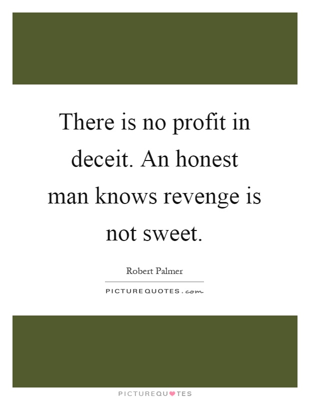 There is no profit in deceit. An honest man knows revenge is not sweet Picture Quote #1