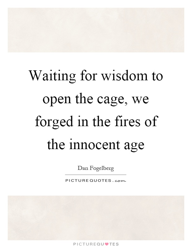 Waiting for wisdom to open the cage, we forged in the fires of the innocent age Picture Quote #1