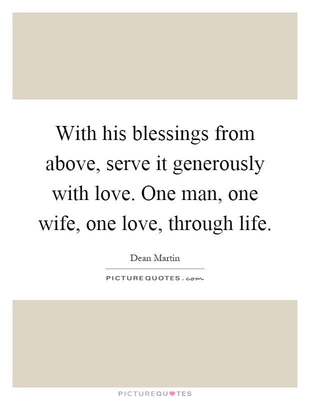 With his blessings from above, serve it generously with love. One man, one wife, one love, through life Picture Quote #1