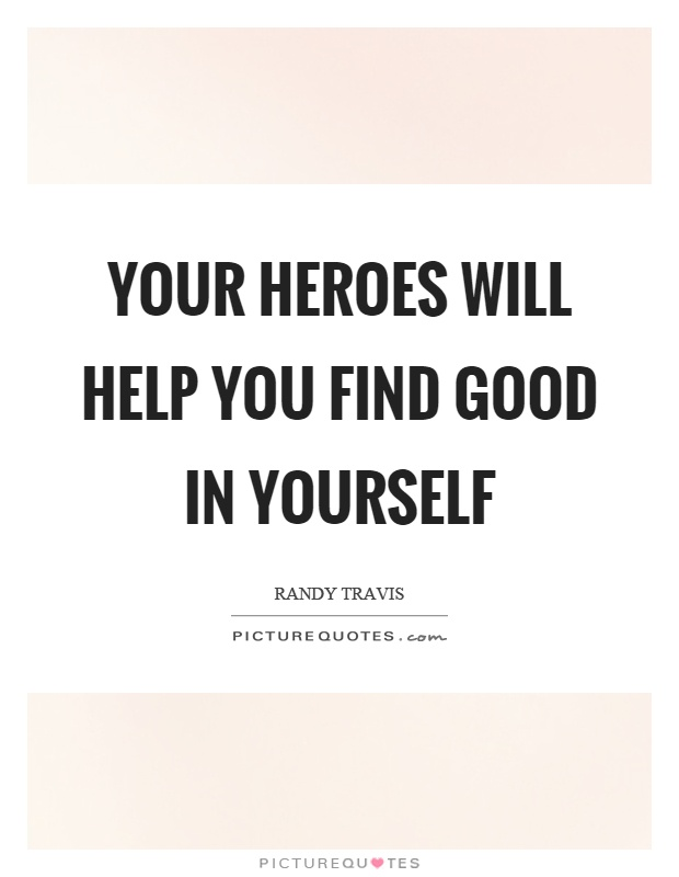 Your heroes will help you find good in yourself Picture Quote #1