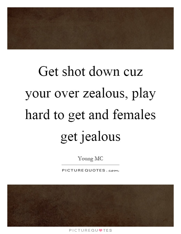 Get shot down cuz your over zealous, play hard to get and females get jealous Picture Quote #1