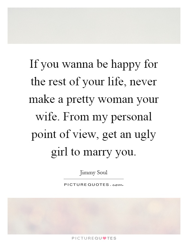 If you wanna be happy for the rest of your life, never make a pretty woman your wife. From my personal point of view, get an ugly girl to marry you Picture Quote #1