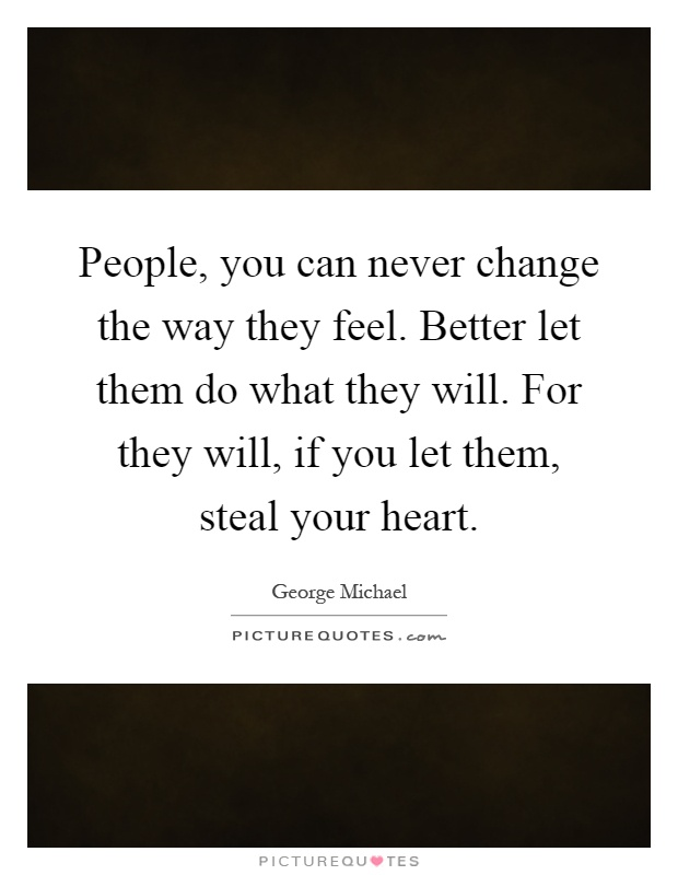 People, you can never change the way they feel. Better let them do what they will. For they will, if you let them, steal your heart Picture Quote #1