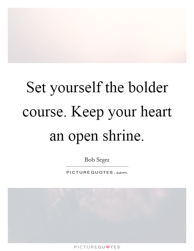 Set yourself the bolder course. Keep your heart an open shrine Picture Quote #1