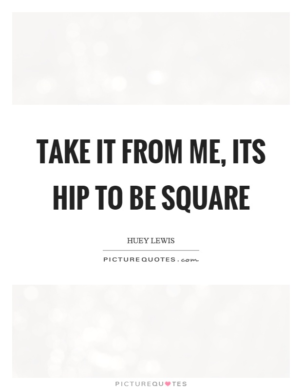 Take it from me, its hip to be square Picture Quote #1